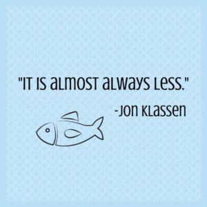 """""""it is almost always less."""" -Jon Klassen quote."""