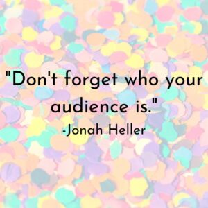 """Quote from Jonah Heller, """"Don't forget who your audience is."""""""