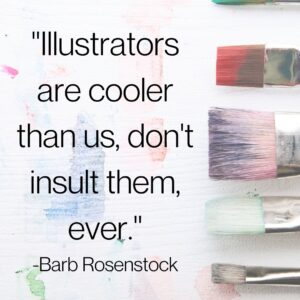 """Quote from Barb Rosenstock, """"Illustrators are cooler than us, don't insult them ever."""""""